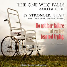 The one who falls and gets up is stronger than the one who never tried. Do not fear failure but rather fear not trying. -Roy T. Bennett