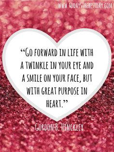 Go forward in life with a twinkle in your eye and a smile on your face, but with a great purpose in heart. - Gordon B. Hinckley - Finding Happiness Through Trials by sharronL Stephen Covey, Quotable Quotes, Motivational Quotes, Inspirational Quotes, Wisdom Quotes, Great Quotes, Quotes To Live By, Lds Quotes On Love, Church Quotes