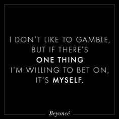 I don't like to gamble, but if there's one thing I'm willing to be on, it's myself. ~ Beyonce
