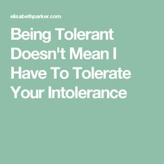 Being Tolerant Doesn't Mean I Have To Tolerate Your Intolerance