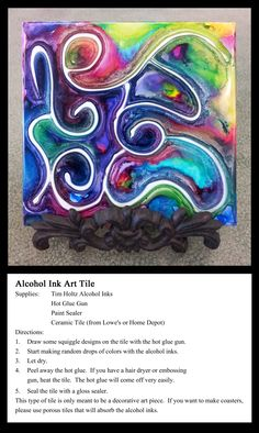 Alcohol Ink Art Tile: Make a design on the tile using the hot glue gun. Drop Tim Holtz Alcohol Inks randomly to cover the entire tile. Let dry. Peel off the hot glue to reveal your design. A hot hair dryer or an embossing gun will make the hot glue lift off easier. This is meant to be an art piece only. Use porous tiles to make coasters.