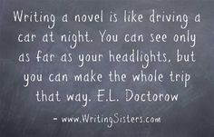 Writing a novel is like driving a car at night. You can see only as far as your headlights, but you can make the whole trip that way. E.L. Doctorow