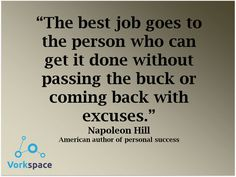 The best job goes to the person who can get it done without passing the buck or coming back with excuses - Napoleon Hill