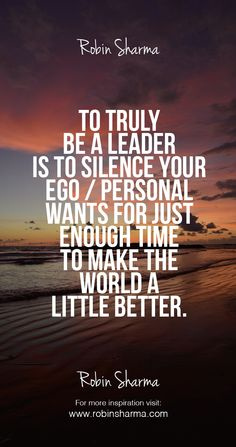 To truly be a leader is to silence your ego/personal wants for just enough time to make the world a little better.