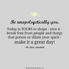 """""""Be unapologetically you. Today is YOURS to shape - own it - break free from people and things that poison or dilute your spirit - make it a great day!"""" - Steve Maraboli #quote"""