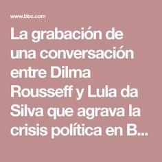 La grabación de una conversación entre Dilma Rousseff y Lula da Silva que agrava la crisis política en Brasil - BBC Mundo