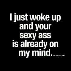 like an hour ago, but yeah Your Sexy Ass was already on my mind. Feeling good? Be careful this morning. i love You Baby SoVeryMuch