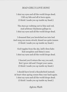 """Mad Girl's Love Song - A poem by Sylvia Plath. """"I shut my eyes and all the world drops dead; I lift my lids and all is born again. (I think I made you up ins. Pretty Words, Beautiful Words, Cool Words, Beautiful Poetry, True Words, Sylvia Plath Poems, Sylvia Plath Lady Lazarus, Make You Up, Writing Poetry"""