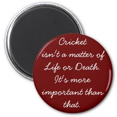 "A funny fridge magnet, with the lines ""Cricket isn't a matter of life or death. It's more important than that."""