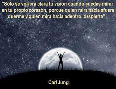 """... """"Sólo se volverá clara tu visión cuando puedas mirar en tu propio corazón, porque quien mira hacia afuera duerme y quien mira hacia adentro despiera"""". Carl Jung."""