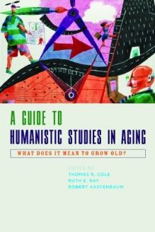 A Guide to Humanistic Studies in Aging  What Does It Mean to Grow Old?, 978-0801894336, Ruth E. Ray, The Johns Hopkins University Press; 1 edition
