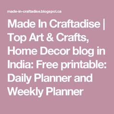 Made In Craftadise   Top Art & Crafts, Home Decor blog in India: Free printable: Daily Planner and Weekly Planner
