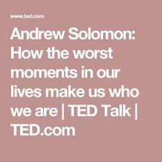 Andrew Solomon: How the worst moments in our lives make us who we are | TED Talk | TED.com