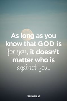 As long as you know that God is for you, it doesn't matter who is against you ~~I Love the Bible and Jesus Christ, Christian Quotes and verses. The Words, Religious Quotes, Spiritual Quotes, Faith Quotes, Bible Quotes, Godly Quotes, Biblical Quotes, Quotes Quotes, Great Quotes