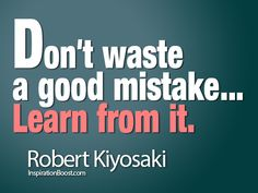 Don't waste a good mistake... Learn from it. -Robert Kiyosaki