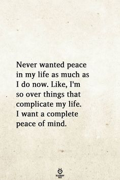 Never wanted peace in my life as much as I do now. Like, I'm so over things that complicate my life. I want a complete peace of mind. www.funhappyquotes.com