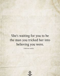 She's Waiting For You To Be The Man You Tricked Her Into Believing You Were - Funny WhatsApp Videos, Messages, Jokes and Pictures . Wisdom Quotes, True Quotes, Words Quotes, Quotes For Him, Quotes To Live By, Sayings, Quotes On Lies, Lying Men Quotes, I Give Up Quotes