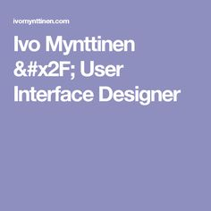 Ivo Mynttinen / User Interface Designer
