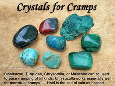 Crystals for Cramps / Cramping — Bloodstone, Turquoise, Chrysocolla, or Malachite can be used to ease cramping of all kinds. Chrysocolla works especially well for menstrual cramps. Hold to the site of pain as needed.