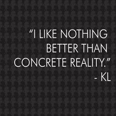 I like nothing better than concrete reality.