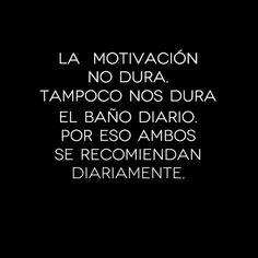 """""""La motivación no dura, y tampoco nos dura el baño diario..."""" :)"""