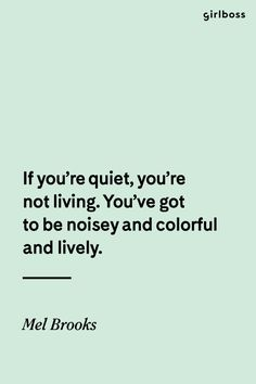 GIRLBOSS QUOTE: If you\'re quiet, you\'re not living. You\'ve got to be nosey and colorful and lively. // Inspirational quote by Mel Brooks