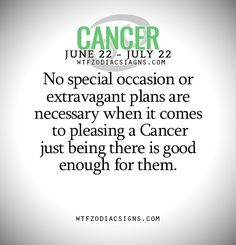 No special occasion or extravagant plans are necessary when it comes to pleasing a Cancer just being there is good enough for them. - WTF Zodiac Signs Daily Horoscope!