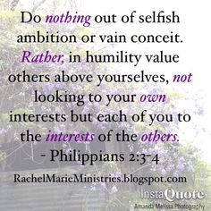 Do nothing out of selfish ambition or vain conceit. Rather, in humility value others above yourselves, not looking to your own interests but each of you to the interests of the others. Trust In Jesus, Jesus Faith, Biblical Inspiration, Christian Inspiration, Bible Quotes, Bible Verses, Selfish Ambition, Gibbs Rules, Our Father In Heaven
