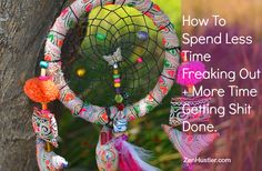 How To Spend Less Time Freaking Out And More Time Getting Shit Done | Zen Hustler