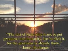 """The test of leadership is not to put greatness into humanity, but to elicit it, for the greatness is already there."" – James Buchanan, the 15th U.S. President #WisdomWednesday"