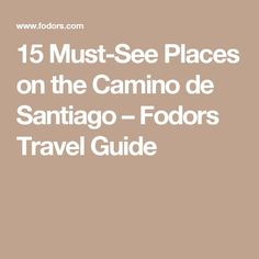 15 Must-See Places on the Camino de Santiago – Fodors Travel Guide