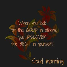 Sayings - When you look for the good in others, you discover - Image Quote Happy Morning Quotes, Good Morning Inspirational Quotes, Morning Greetings Quotes, Good Morning Messages, Good Morning Wishes, Good Morning Images, Morning Blessings, Morning Pictures, Good Morning World