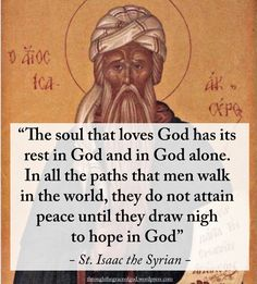"""The soul that loves God has its rest in God and in God alone. In all the paths that men walk in the world, they do not attain peace until they draw nigh to hope in God"" - St. Isaac the Syrian #orthodoxquotes #orthodoxy #christianquotes #stisaacthesyrian #stisaacthesyrianquotes #throughthegraceofgod"