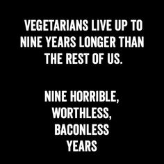 Vegetarians live up to nine years longer than the rest of us. Nine horrible, worthless, baconless years