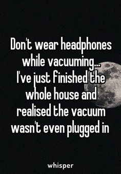 Don't wear headphones while vacuuming. I've just finished the whole house and realised the vacuum wasn't even plugged in - - funny, Hilarious Meme, New Funny Pic Funny Shit, Haha Funny, Funny Texts, Funny Stuff, Sarcastic Quotes, Funny Quotes, Life Quotes, I Love Sarcasm, Whisper Quotes