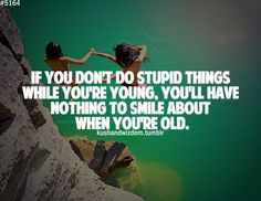 #If you don't do stupid things while you're young, you'll have nothing to smile about when you're old.