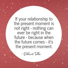 If your relationship to the present moment is not right, nothing can ever be right.  ~ Eckhart Tolle