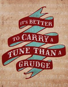 It's better to carry a tune than a grudge
