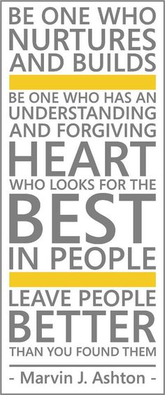 Be on who NURTURES and Builds. Be one who has an UNDERSTANDING and FORGIVING HEART who looks for the BEST in people. Leave PEOPLE BETTER than you found them.