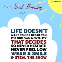 Life doesn't make you or break you, It's your own mentality that decides, So never hesitate, never feel low, Wear a smile & steal the show.  Good Morning.
