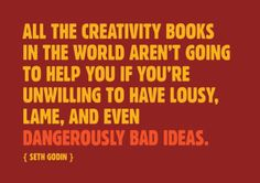 """""""All the creativity books in the world aren't going to help you if you're unwilling to have lousy, lame and even dangerously bad ideas."""" - Seth Godin"""
