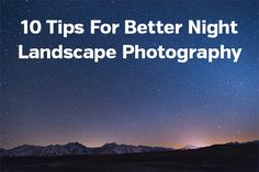 10 Tips For Better Night Landscape Photography