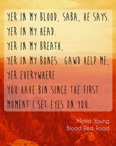 """""""Yer in my blood, Saba, he says. Yer in my head. Yer in my breath, yer in my bones...gawd help me, yer everywhere. You have bin since the first moment I set eyes on you."""" Moira Young, Blood Red Road"""