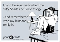 Funny Family Ecard: I can't believe I've finished the 'Fifty Shades of Grey' trilogy... ...and remembered who my husband really is.