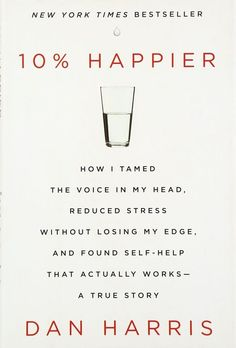 10% Happier How I Tamed the Voice in My Head, Reduced Stress Without Losing My Edge, and Found Self-Help That Actually Works—A True Story -- books on finding happiness within yourself