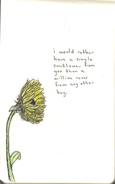 I would rather have a single sunflower from you than a million roses from any other boy.