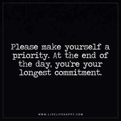 Life Quote: Please make yourself a priority. At the end of the day, you're your longest commitment. - Unknown