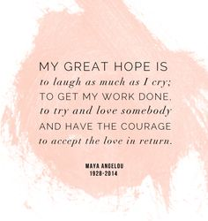 "Maya Angelou: ""My great hope is to laugh as much as I cry, to get my work done, to try and love somebody and have the courage to accept the love in return."" Rest in peace, wise one."