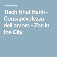 Thich Nhat Hanh - Consapevolezza dell'amore - Zen in the City