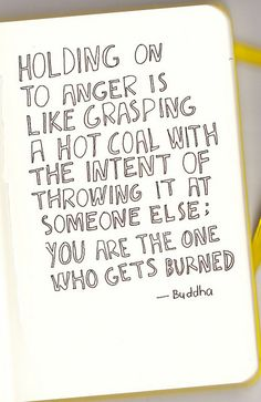Buddha dont hold on to anger no matter how bad you were hurt This is so amazingly true! And it saddens me to think that people hold on to anger so much. It ruins relationships and lives. The Words, Cool Words, Great Quotes, Quotes To Live By, Inspirational Quotes, Motivational Quotes, Remember Quotes, Quick Quotes, Positive Quotes